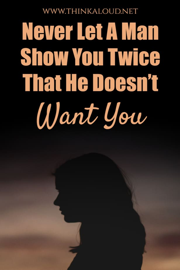 Never Let A Man Show You Twice That He Doesn't Want You