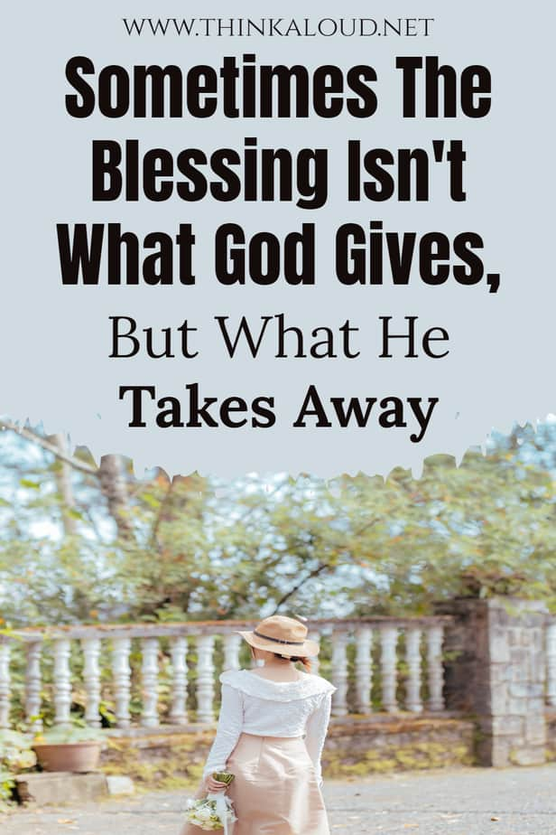 Sometimes The Blessing Isn't What God Gives, But What He Takes Away