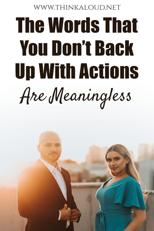 The Words That You Don't Back Up With Actions Are Meaningless