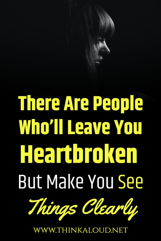 There Are People Who'll Leave You Heartbroken But Make You See Things Clearly