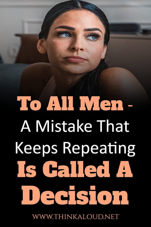 To All Men - A Mistake That Keeps Repeating Is Called A Decision