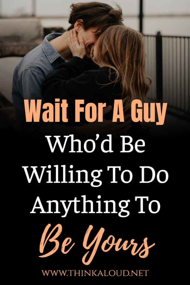 Wait For A Guy Who'd Be Willing To Do Anything To Be Yours