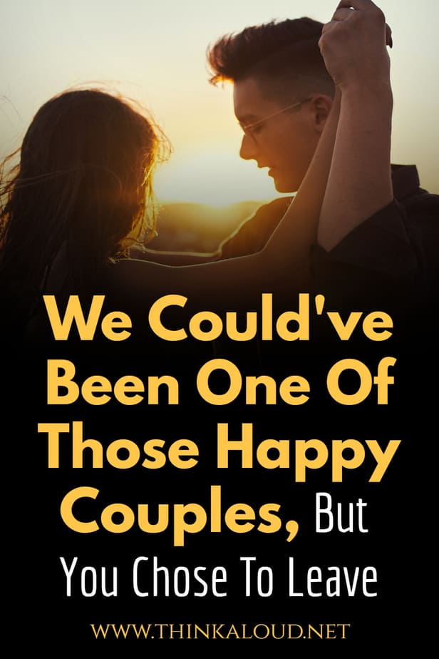We Could've Been One Of Those Happy Couples, But You Chose To Leave