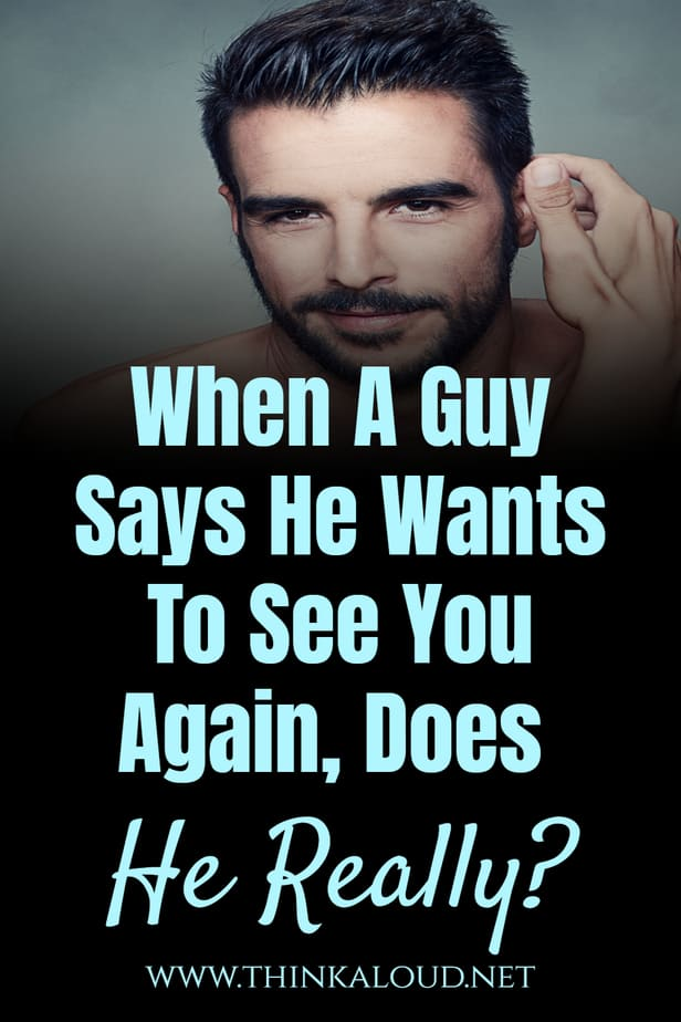 When A Guy Says He Wants To See You Again, Does He Really?