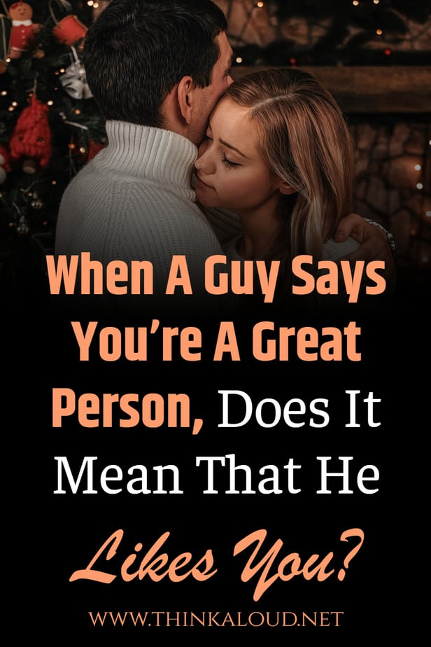 When A Guy Says You're A Great Person, Does It Mean That He Likes You?
