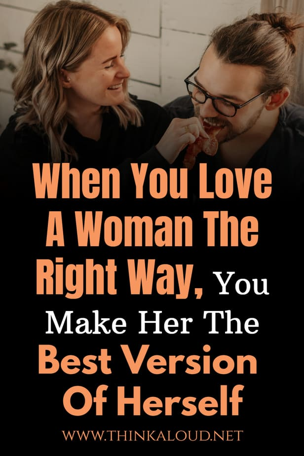 When You Love A Woman The Right Way, You Make Her The Best Version Of Herself