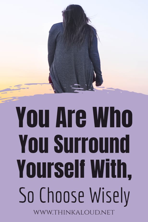 You Are Who You Surround Yourself With, So Choose Wisely