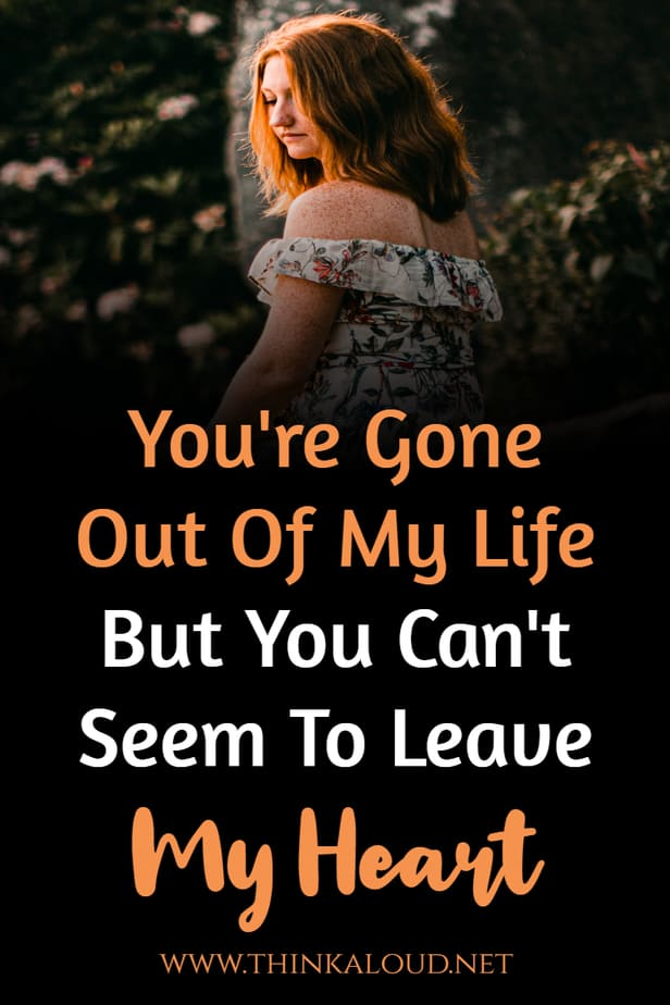 You're Gone Out Of My Life But You Can't Seem To Leave My Heart