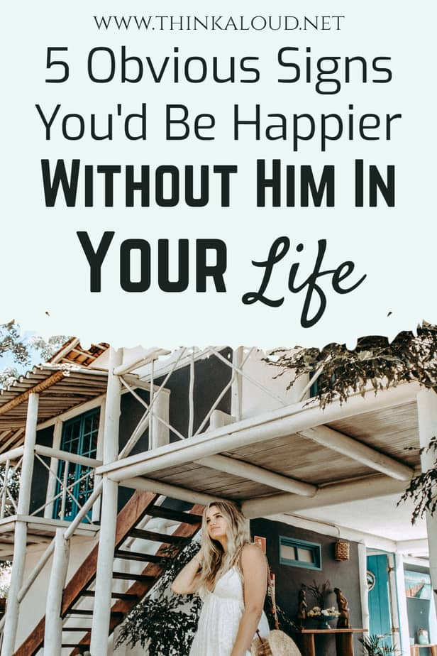 5 Obvious Signs You'd Be Happier Without Him In Your Life