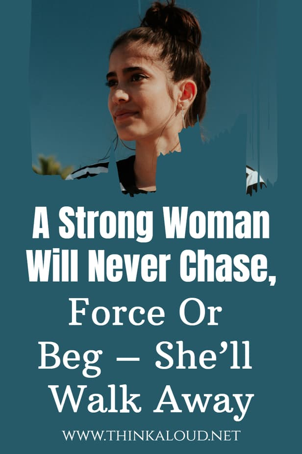 A Strong Woman Will Never Chase, Force Or Beg – She'll Walk Away