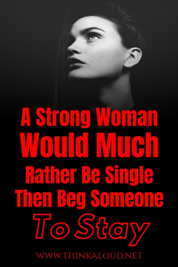 A Strong Woman Would Much Rather Be Single Then Beg Someone To Stay