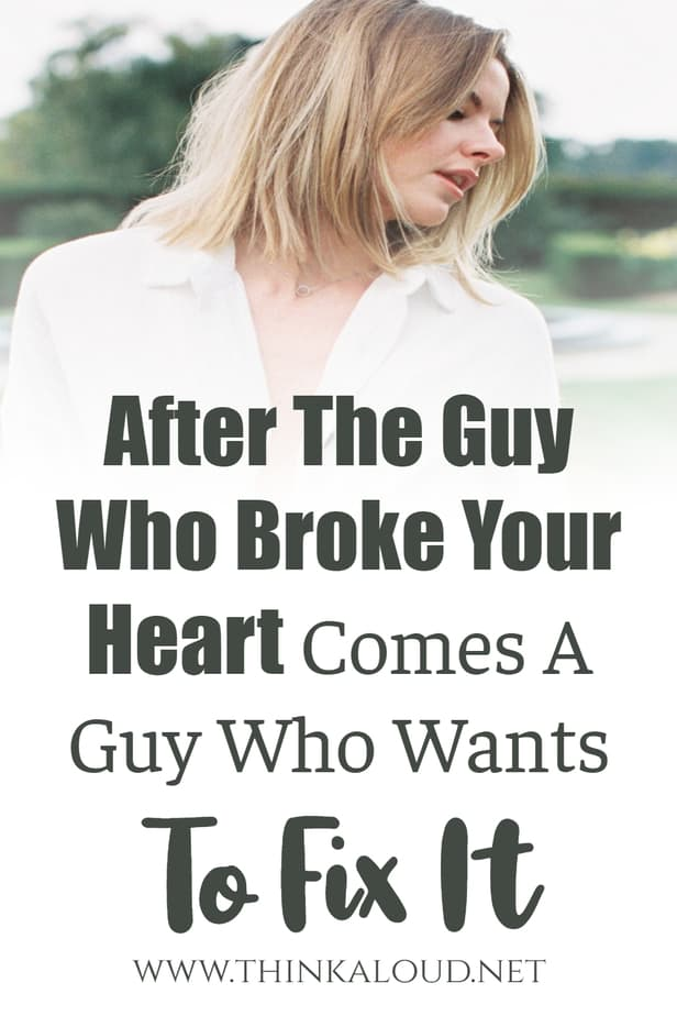After The Guy Who Broke Your Heart Comes A Guy Who Wants To Fix It