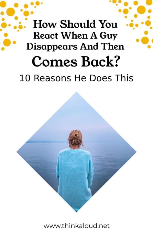 How Should You React When A Guy Disappears And Then Comes Back? 10 Reasons He Does This