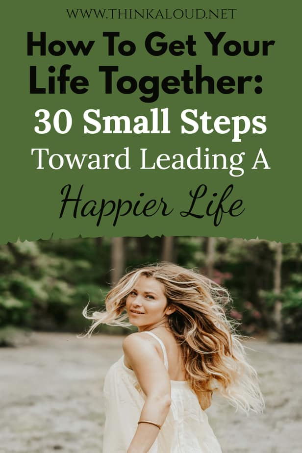 How To Get Your Life Together: 30 Small Steps Toward Leading A Happier Life