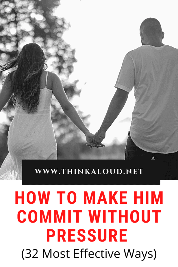 How To Make Him Commit Without Pressure (32 Most Effective Ways)