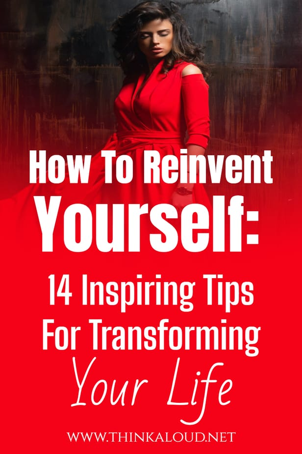 How To Reinvent Yourself: 14 Inspiring Tips For Transforming Your Life