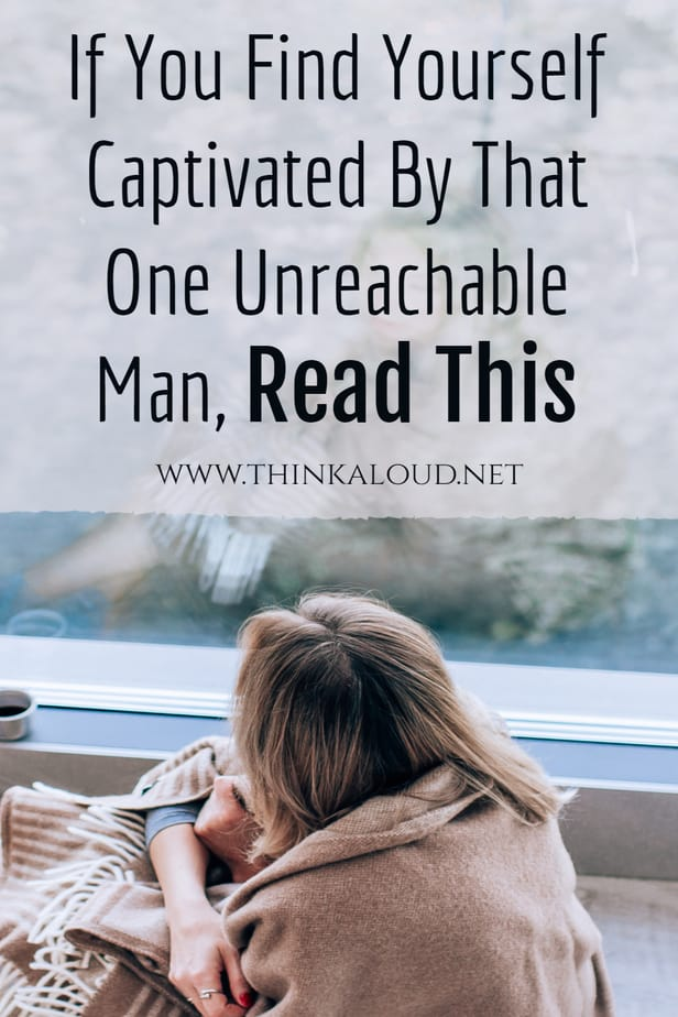 If You Find Yourself Captivated By That One Unreachable Man, Read This