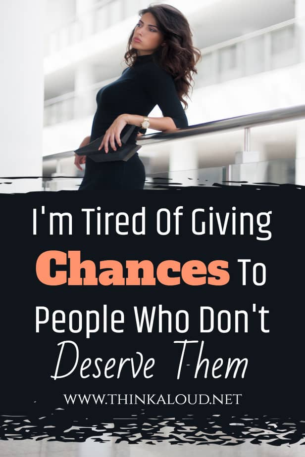 I'm Tired Of Giving Chances To People Who Don't Deserve Them