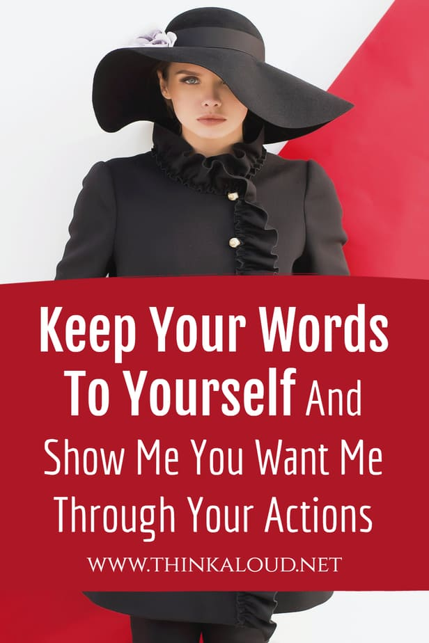 Keep Your Words To Yourself And Show Me You Want Me Through Your Actions