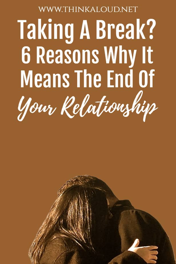Taking A Break? 6 Reasons Why It Means The End Of Your Relationship