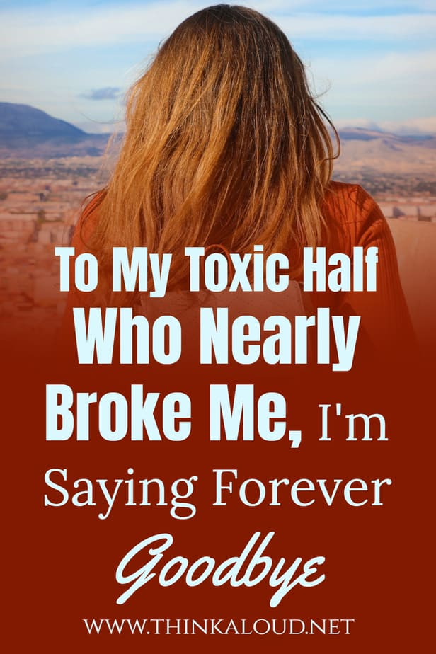 To My Toxic Half Who Nearly Broke Me, I'm Saying Forever Goodbye