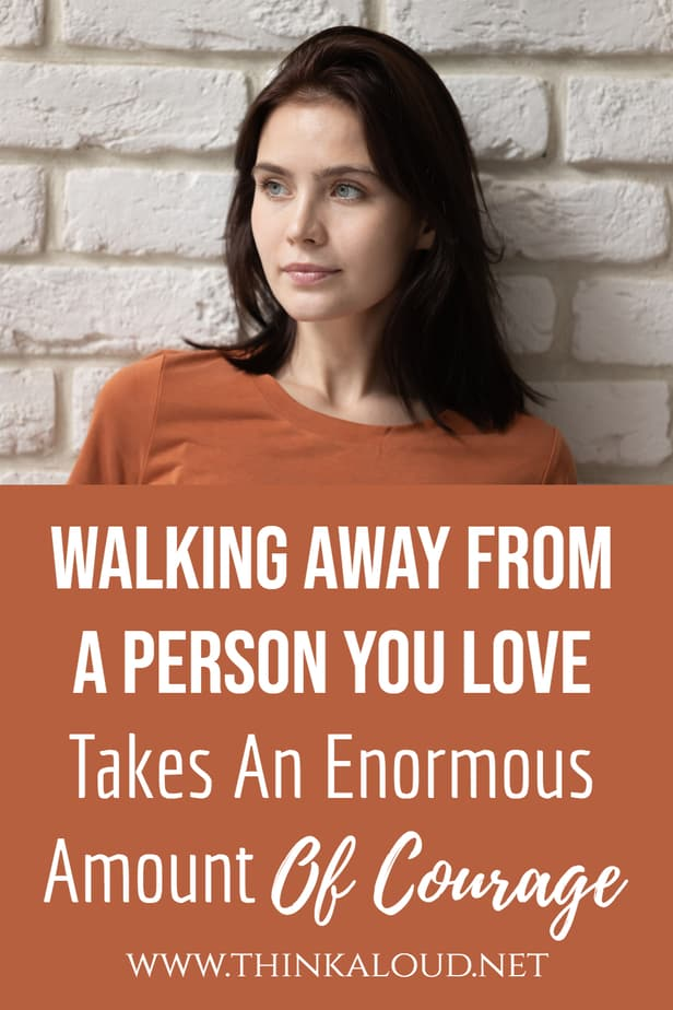 Walking Away From A Person You Love Takes An Enormous Amount Of Courage