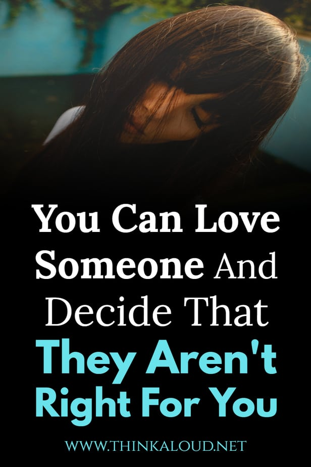 You Can Love Someone And Decide That They Aren't Right For You
