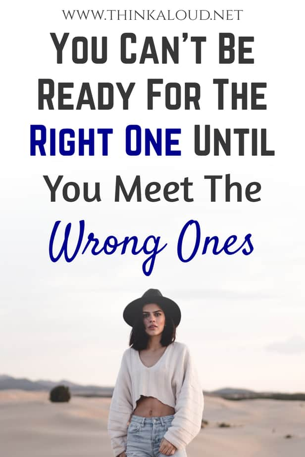 You Can't Be Ready For The Right One Until You Meet The Wrong Ones