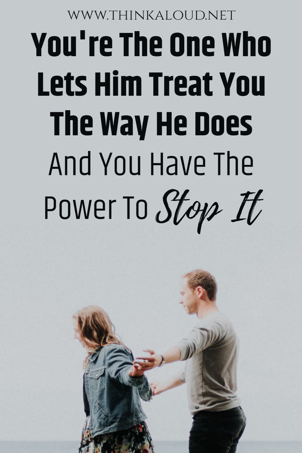 You're The One Who Lets Him Treat You The Way He Does And You Have The Power To Stop It