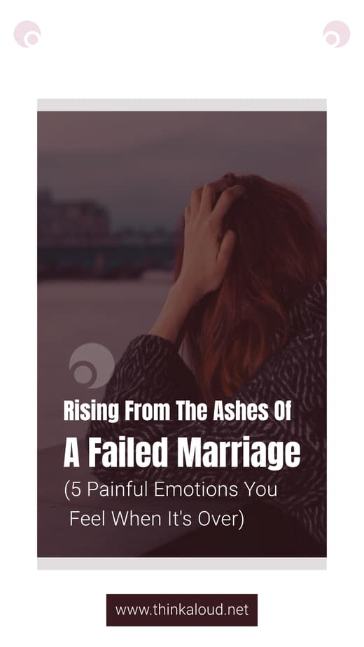 Rising From The Ashes Of A Failed Marriage (5 Painful Emotions You Feel When It's Over)