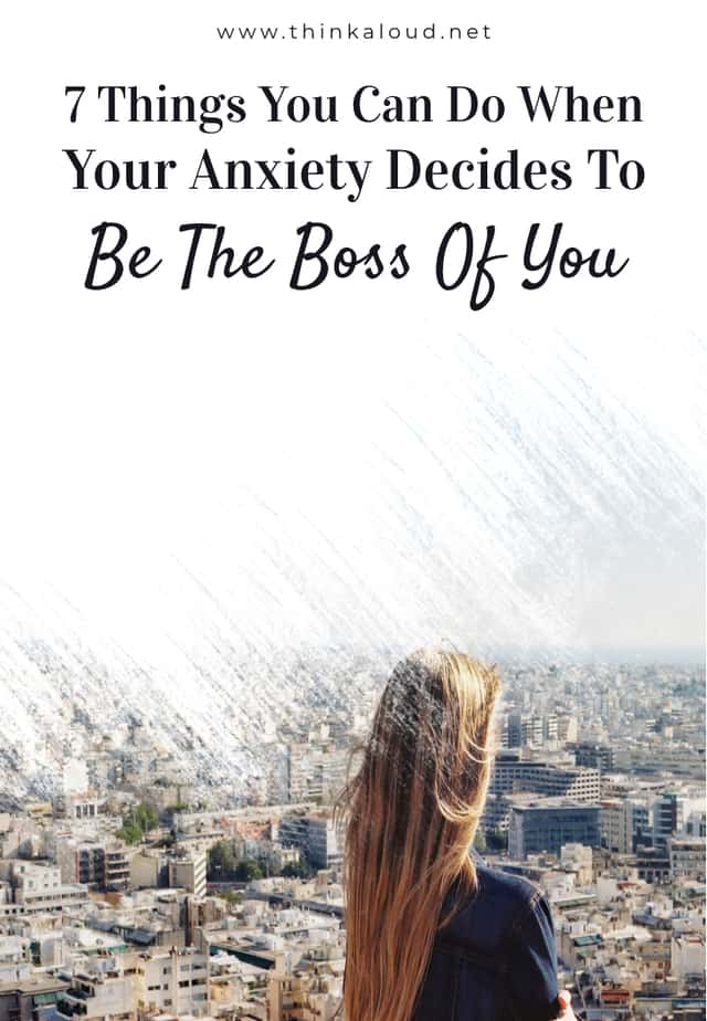7 Things You Can Do When Your Anxiety Decides To Be The Boss Of You