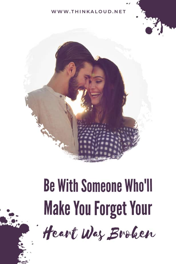 Be With Someone Who'll Make You Forget Your Heart Was Broken