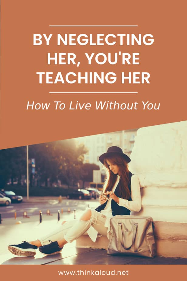 By Neglecting Her, You're Teaching Her How To Live Without You
