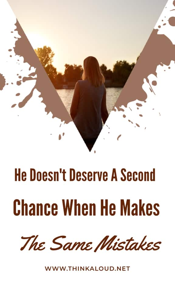 He Doesn't Deserve A Second Chance When He Makes The Same Mistakes