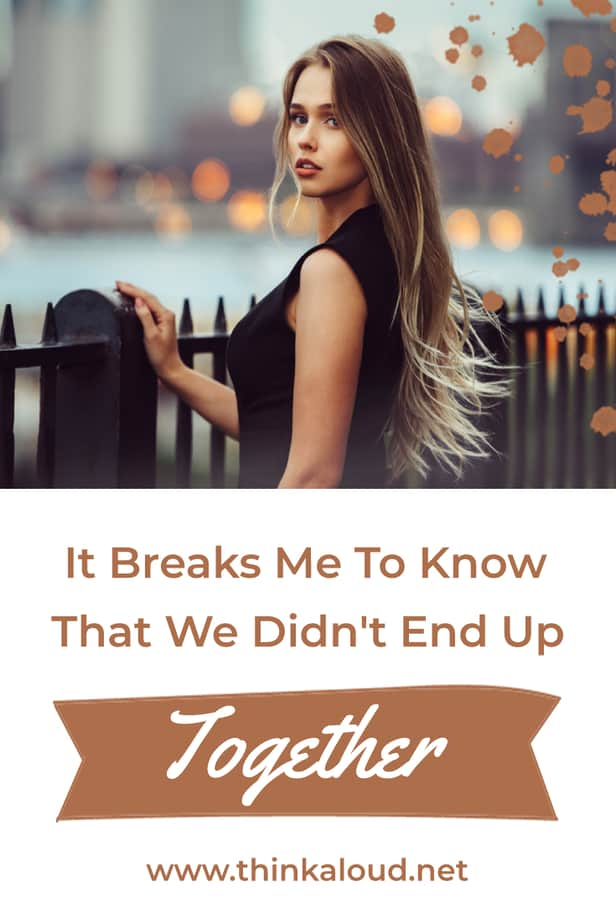 It Breaks Me To Know That We Didn't End Up Together