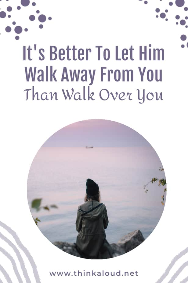 It's Better To Let Him Walk Away From You Than Walk Over You
