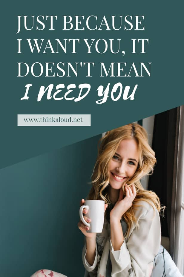 Just Because I Want You, It Doesn't Mean I Need You