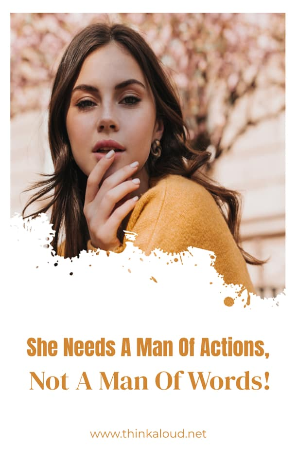 She Needs A Man Of Actions, Not A Man Of Words!