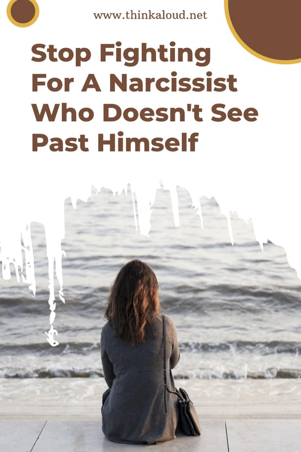 Stop Fighting For A Narcissist Who Doesn't See Past Himself