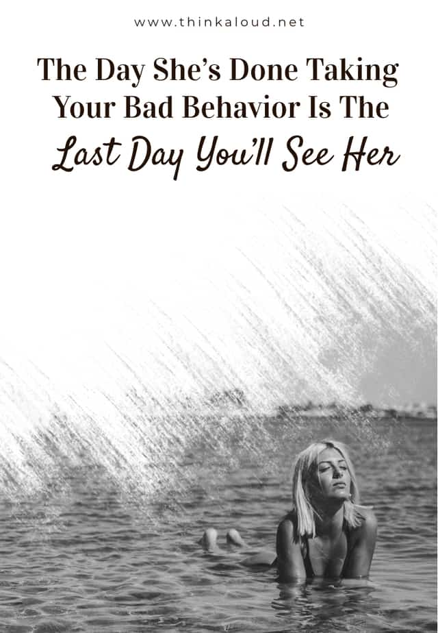 The Day She's Done Taking Your Bad Behavior Is The Last Day You'll See Her