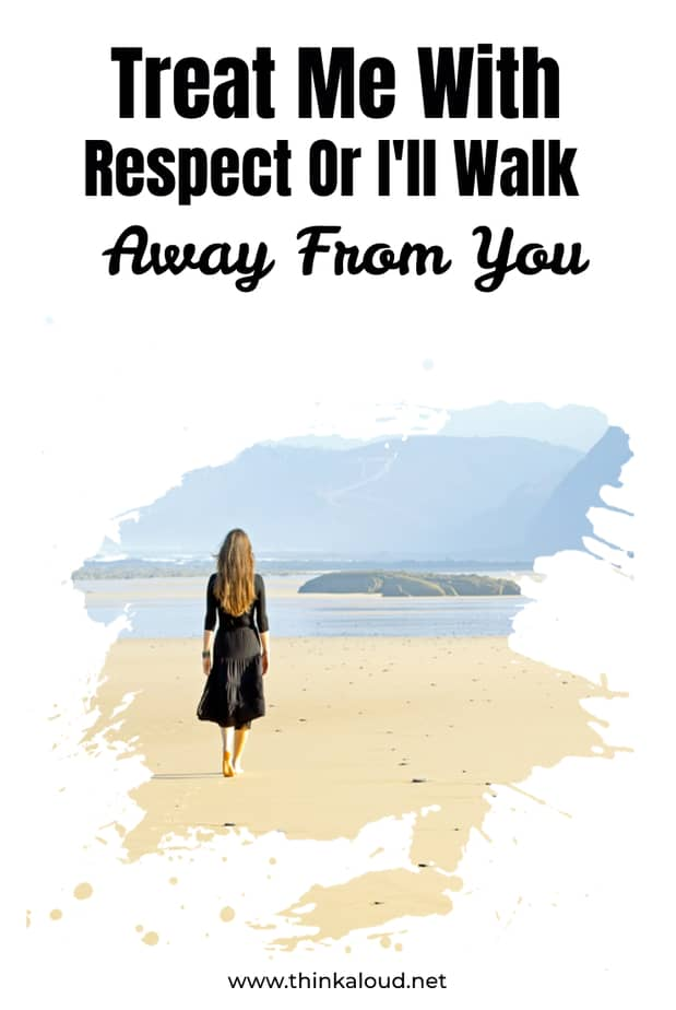 Treat Me With Respect Or I'll Walk Away From You
