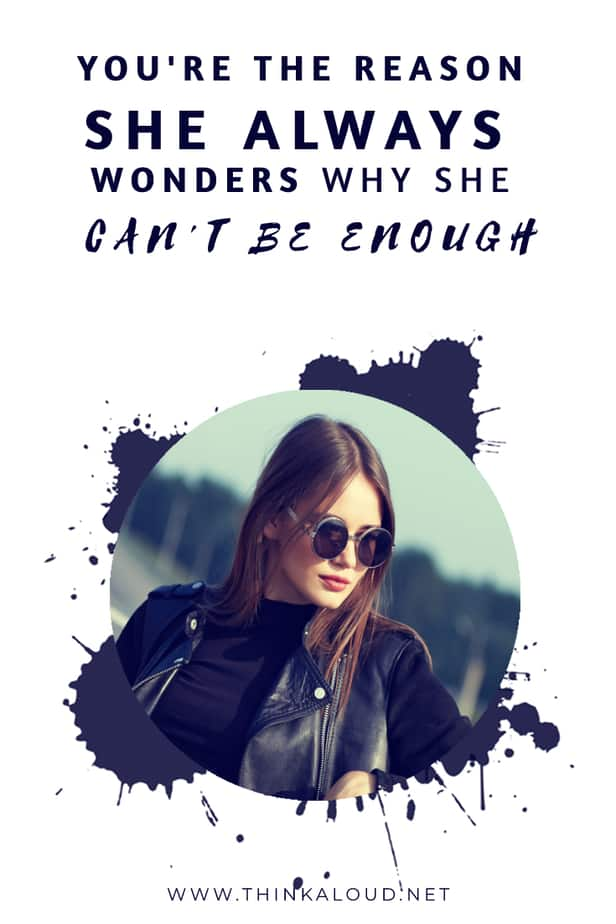 You're The Reason She Always Wonders Why She Can't Be Enough