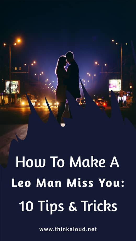 How To Make A Leo Man Miss You: 10 Tips & Tricks