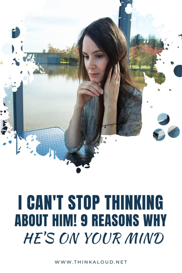 I Can't Stop Thinking About Him! 9 Reasons Why He's On Your Mind