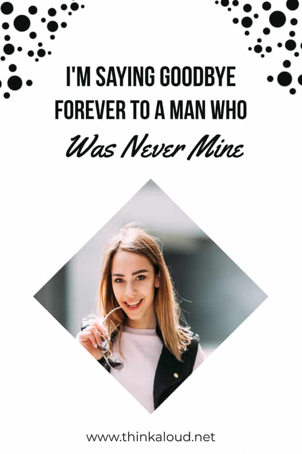 I'm Saying Goodbye Forever To A Man Who Was Never Mine