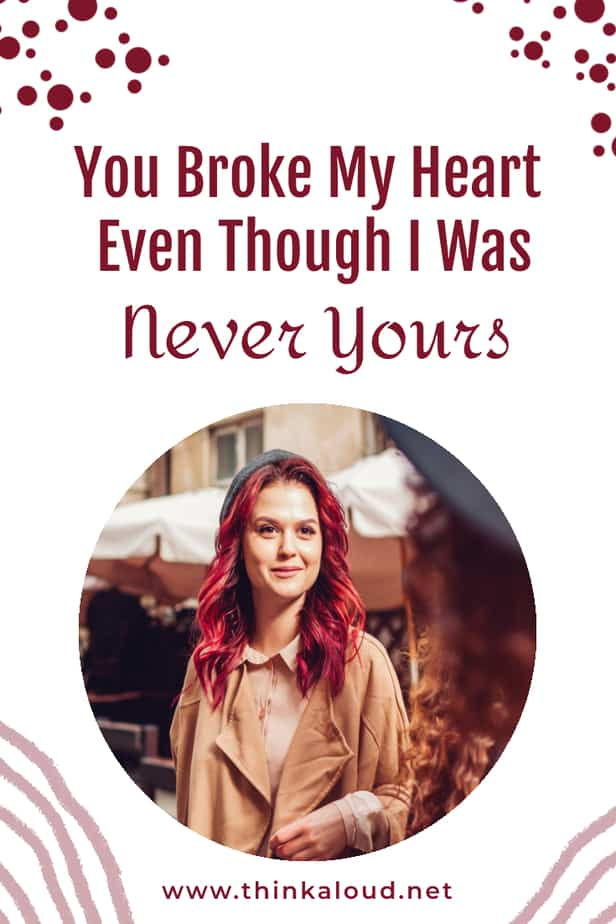 You Broke My Heart Even Though I Was Never Yours