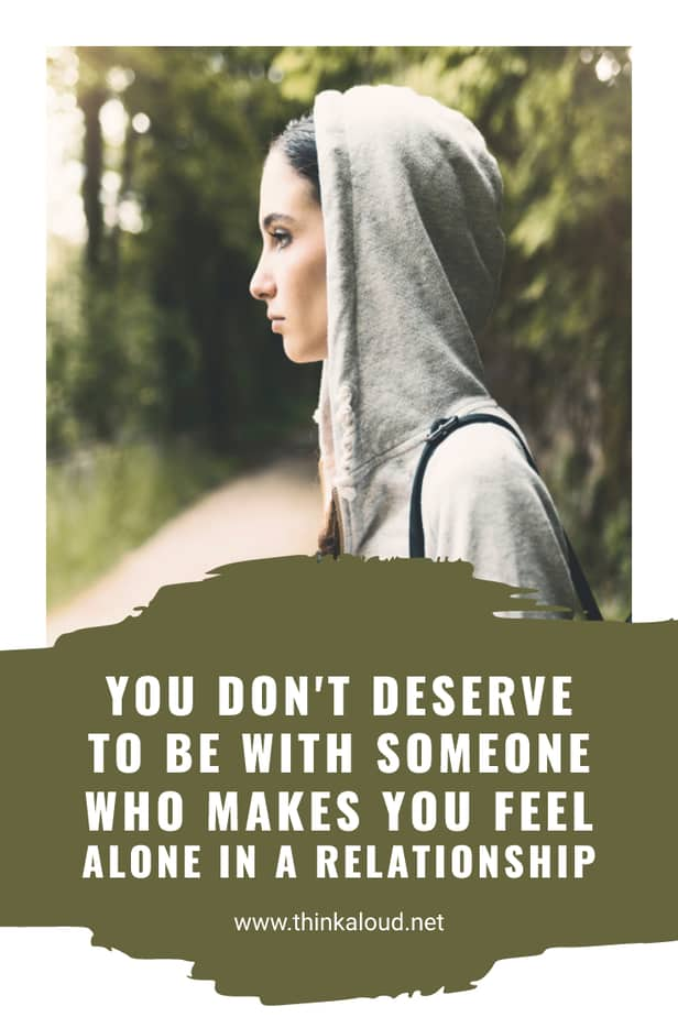 You Don't Deserve To Be With Someone Who Makes You Feel Alone In A Relationship