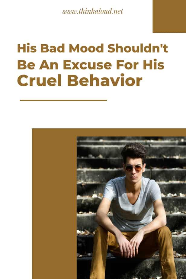 His Bad Mood Shouldn't Be An Excuse For His Cruel Behavior