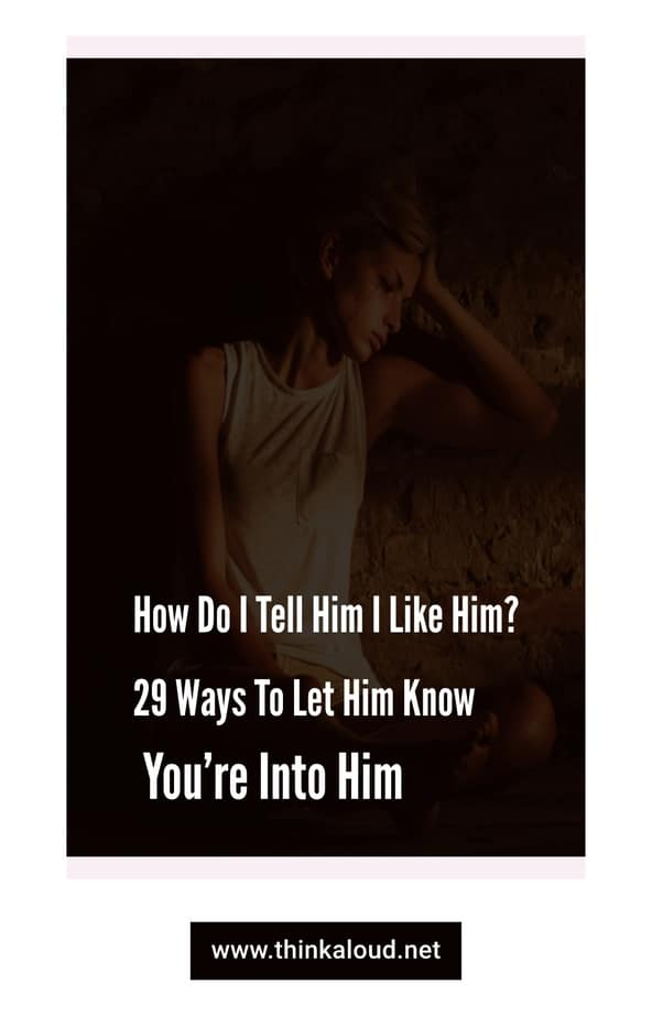 How Do I Tell Him I Like Him? 29 Ways To Let Him Know You're Into Him