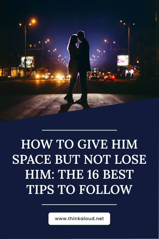 How To Give Him Space But Not Lose Him: The 16 Best Tips To Follow